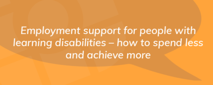 Employment support for people with learning disabilities – how to spend less and achieve more
